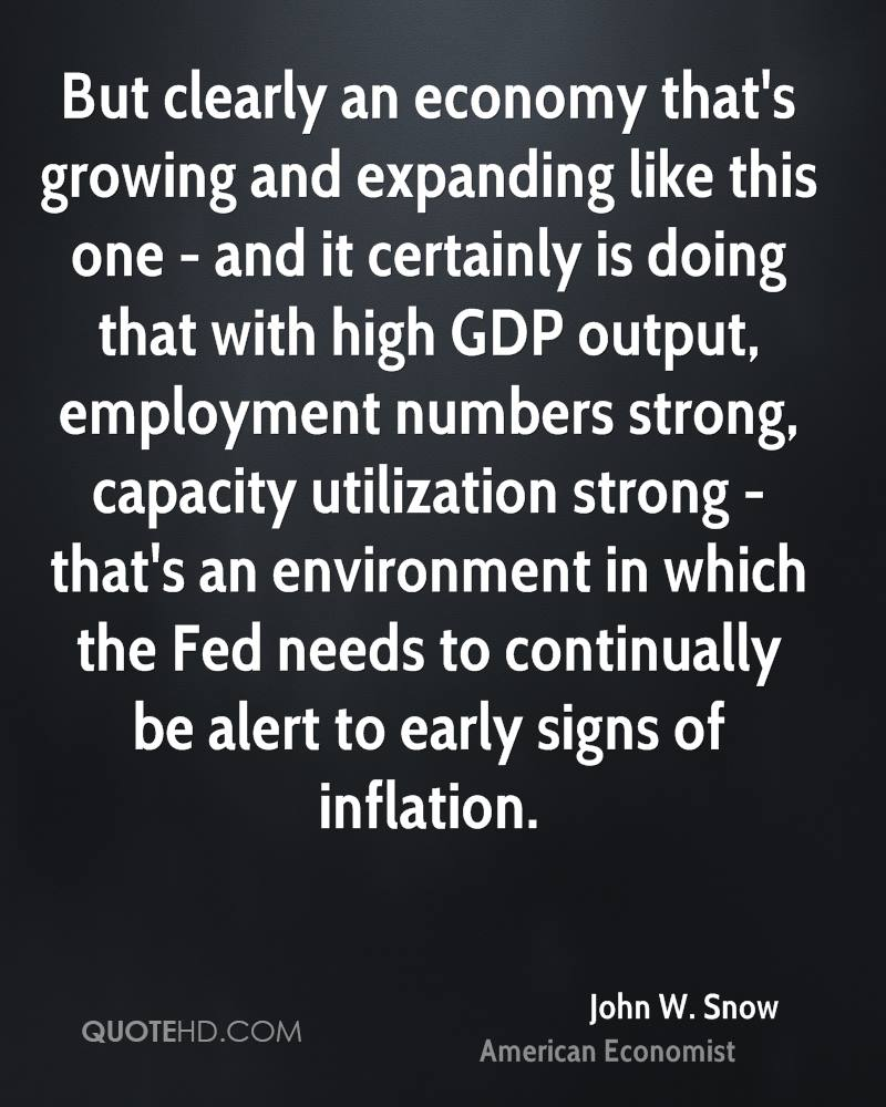 But clearly an economy that's growing and expanding like this one - and it certainly is doing that with high GDP output, employment numbers strong, capacity utilization strong - that's an environment in which the Fed needs to continually be alert to early signs of inflation.