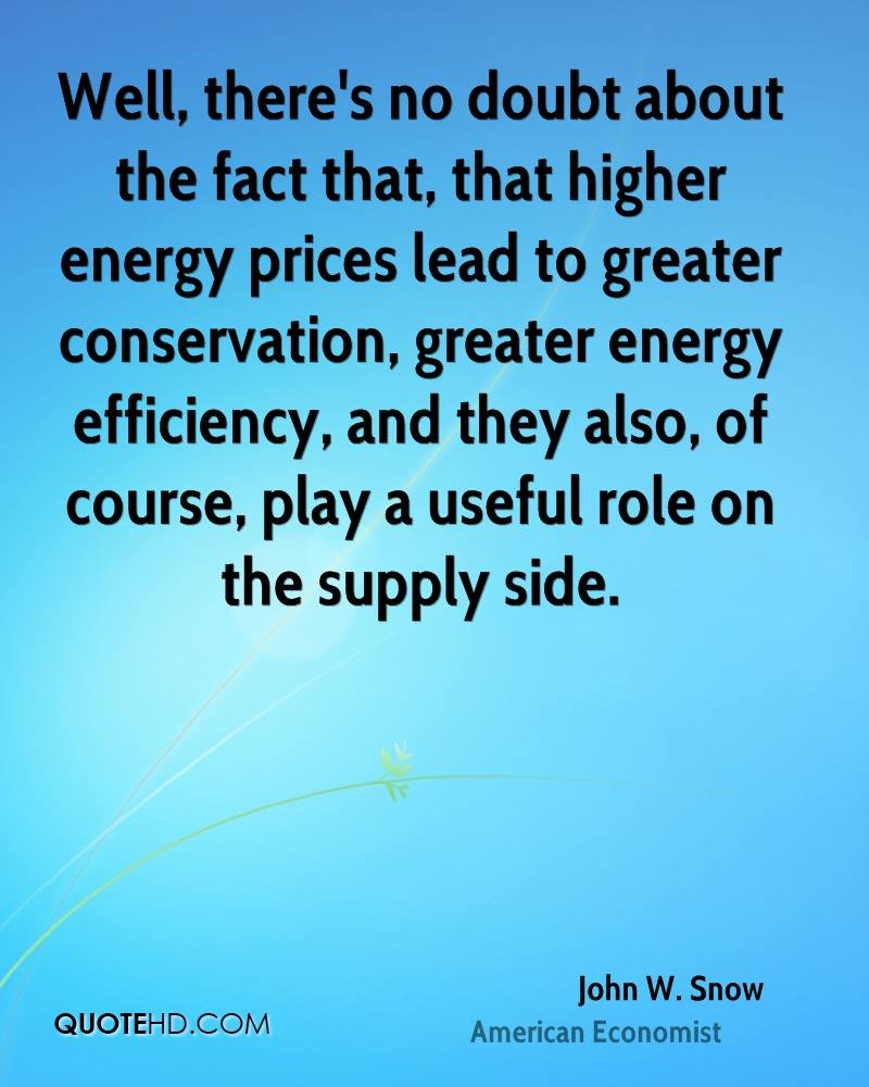 Well, there's no doubt about the fact that, that higher energy prices lead to greater conservation, greater energy efficiency, and they also, of course, play a useful role on the supply side.