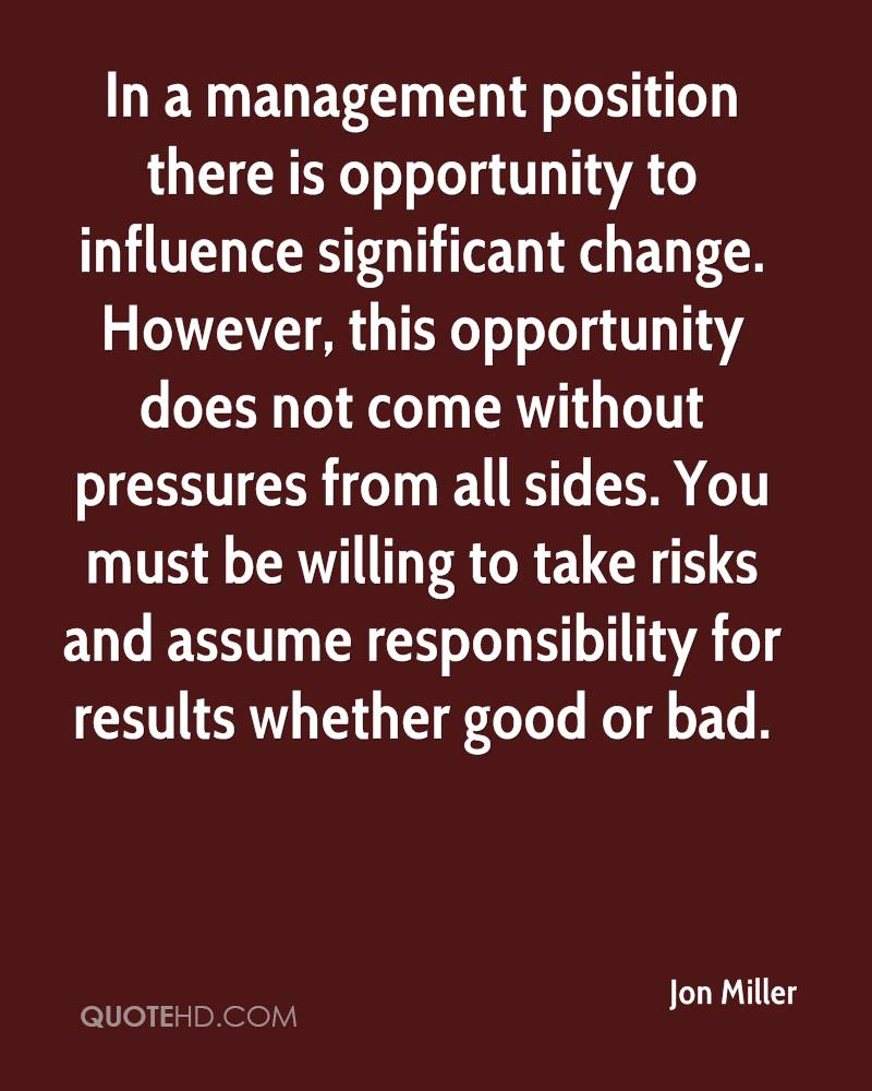 In a management position there is opportunity to influence significant change. However, this opportunity does not come without pressures from all sides. You must be willing to take risks and assume responsibility for results whether good or bad.