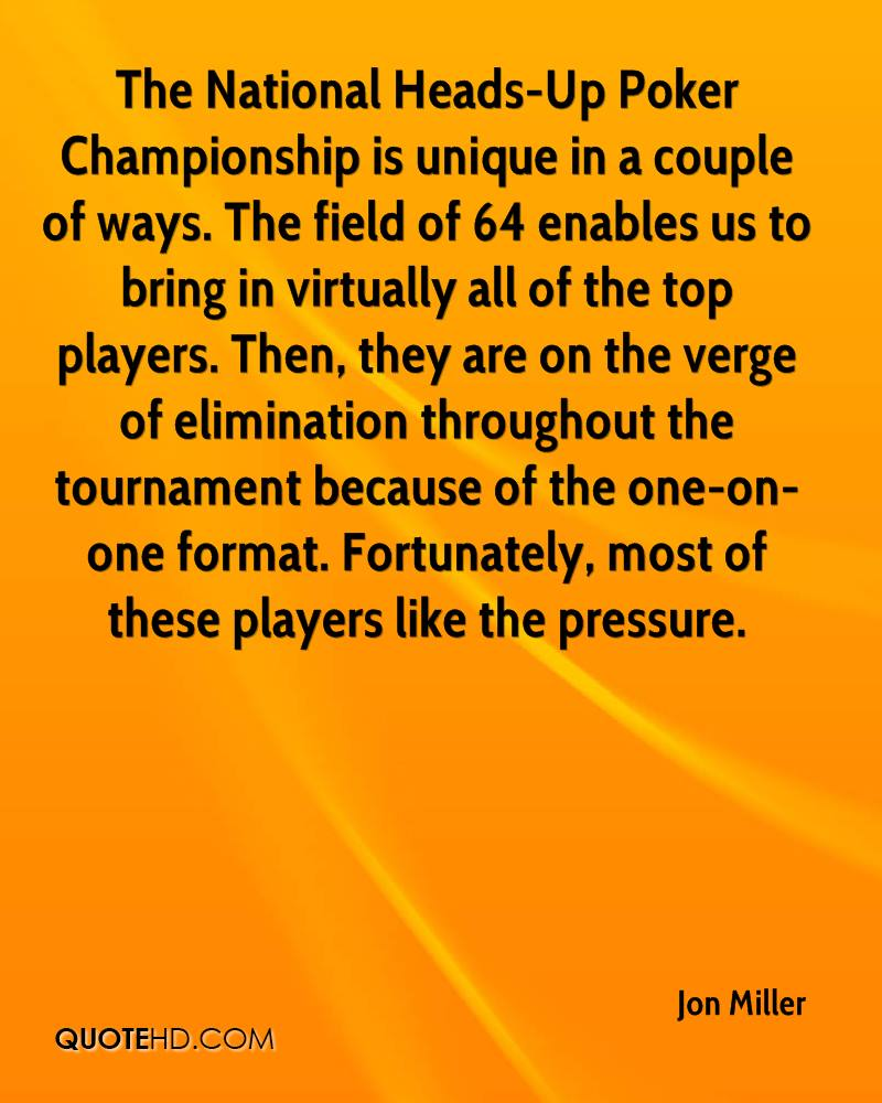 The National Heads-Up Poker Championship is unique in a couple of ways. The field of 64 enables us to bring in virtually all of the top players. Then, they are on the verge of elimination throughout the tournament because of the one-on-one format. Fortunately, most of these players like the pressure.