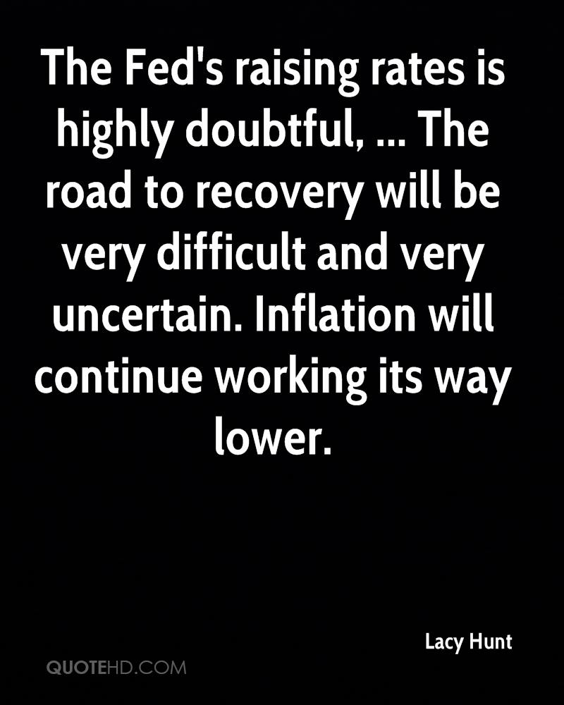 The Fed's raising rates is highly doubtful, ... The road to recovery will be very difficult and very uncertain. Inflation will continue working its way lower.