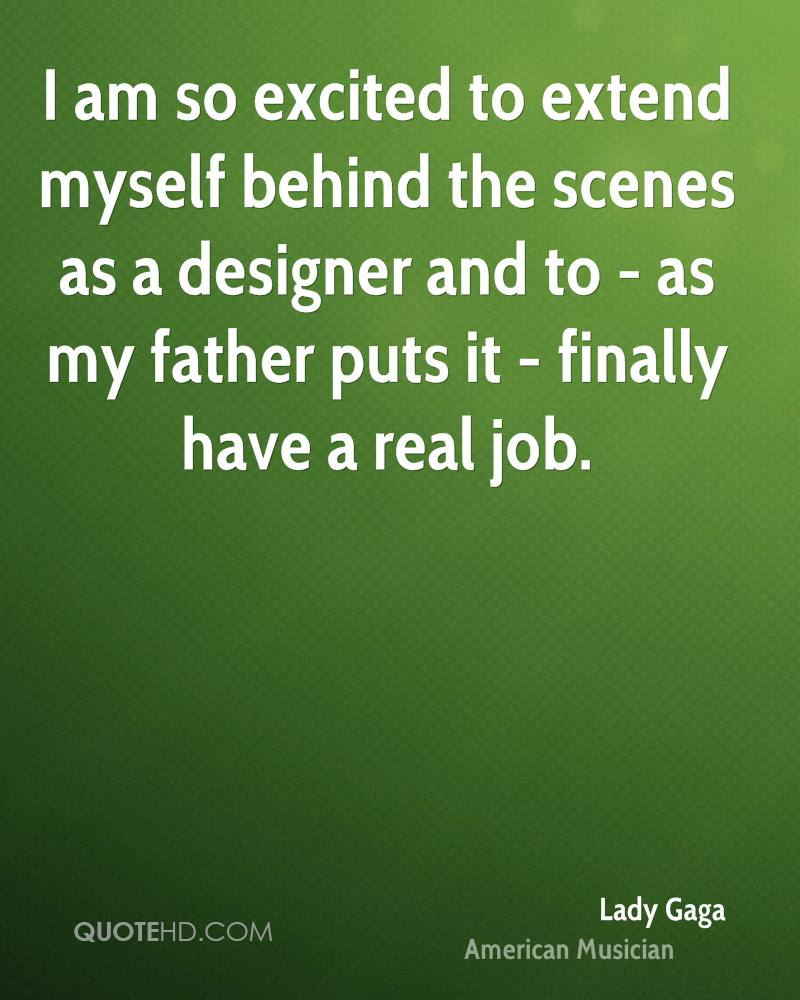 I am so excited to extend myself behind the scenes as a designer and to - as my father puts it - finally have a real job.