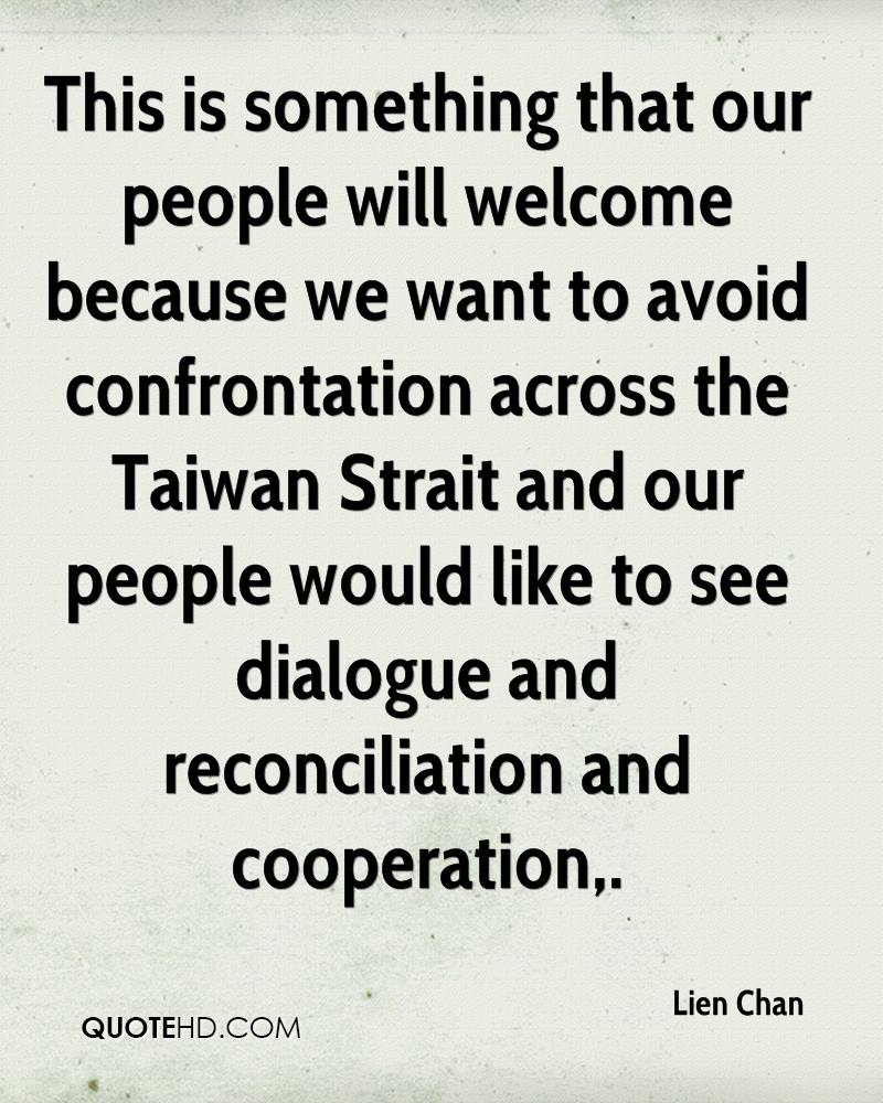 This is something that our people will welcome because we want to avoid confrontation across the Taiwan Strait and our people would like to see dialogue and reconciliation and cooperation.