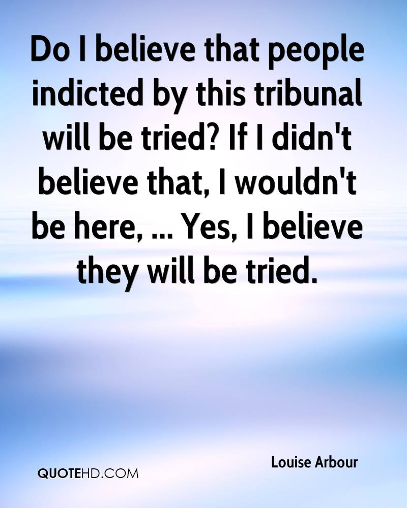 Do I believe that people indicted by this tribunal will be tried? If I didn't believe that, I wouldn't be here, ... Yes, I believe they will be tried.