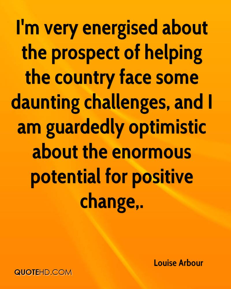 I'm very energised about the prospect of helping the country face some daunting challenges, and I am guardedly optimistic about the enormous potential for positive change.
