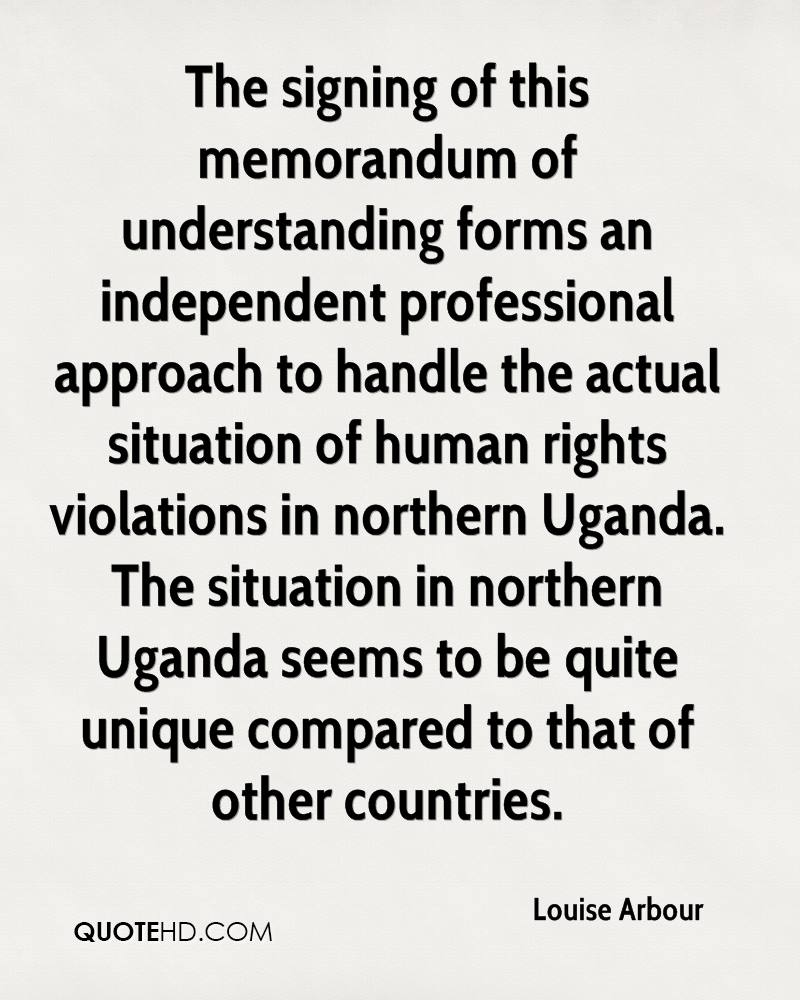 The signing of this memorandum of understanding forms an independent professional approach to handle the actual situation of human rights violations in northern Uganda. The situation in northern Uganda seems to be quite unique compared to that of other countries.