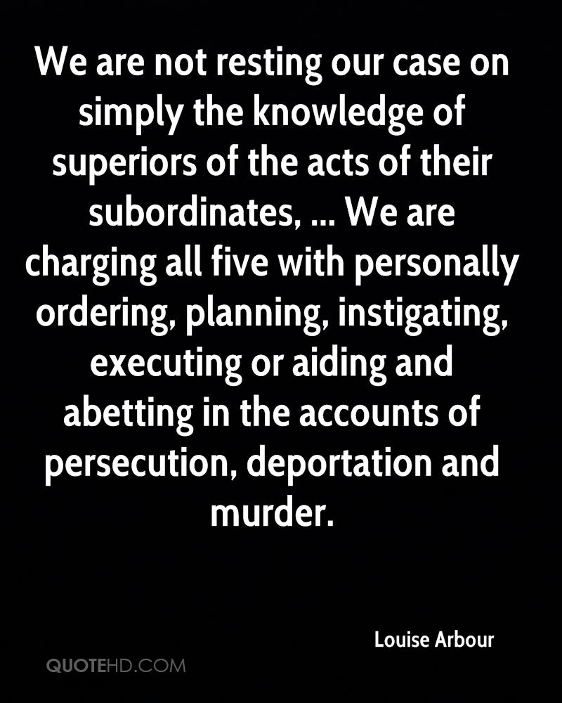 We are not resting our case on simply the knowledge of superiors of the acts of their subordinates, ... We are charging all five with personally ordering, planning, instigating, executing or aiding and abetting in the accounts of persecution, deportation and murder.