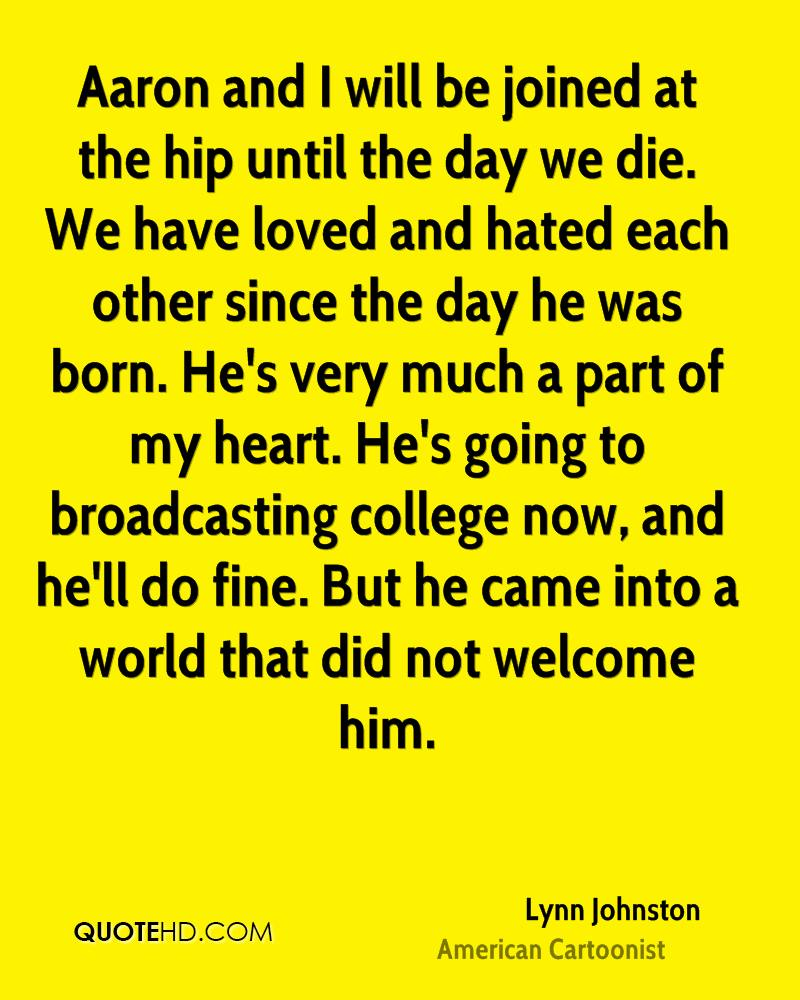 Aaron and I will be joined at the hip until the day we die. We have loved and hated each other since the day he was born. He's very much a part of my heart. He's going to broadcasting college now, and he'll do fine. But he came into a world that did not welcome him.