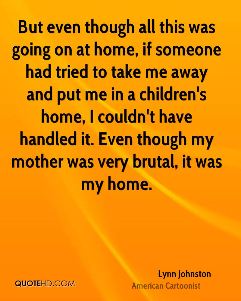 But even though all this was going on at home, if someone had tried to take me away and put me in a children's home, I couldn't have handled it. Even though my mother was very brutal, it was my home.