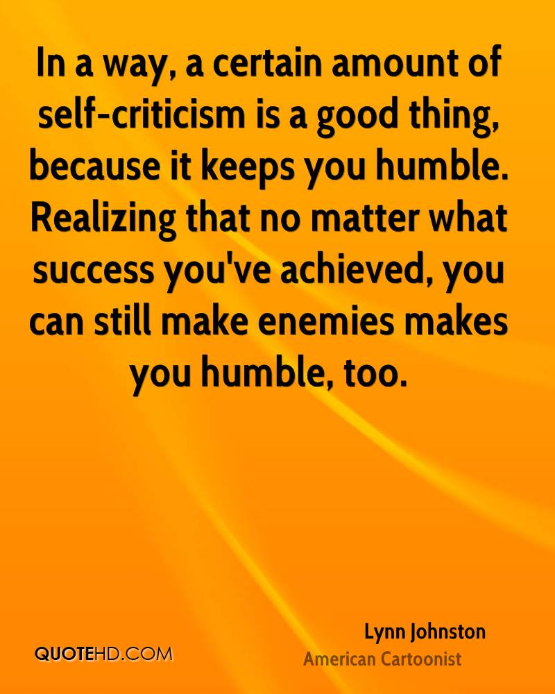 In a way, a certain amount of self-criticism is a good thing, because it keeps you humble. Realizing that no matter what success you've achieved, you can still make enemies makes you humble, too.