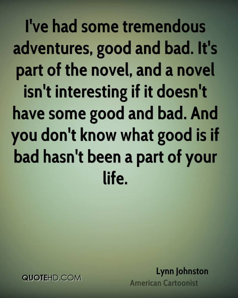 I've had some tremendous adventures, good and bad. It's part of the novel, and a novel isn't interesting if it doesn't have some good and bad. And you don't know what good is if bad hasn't been a part of your life.
