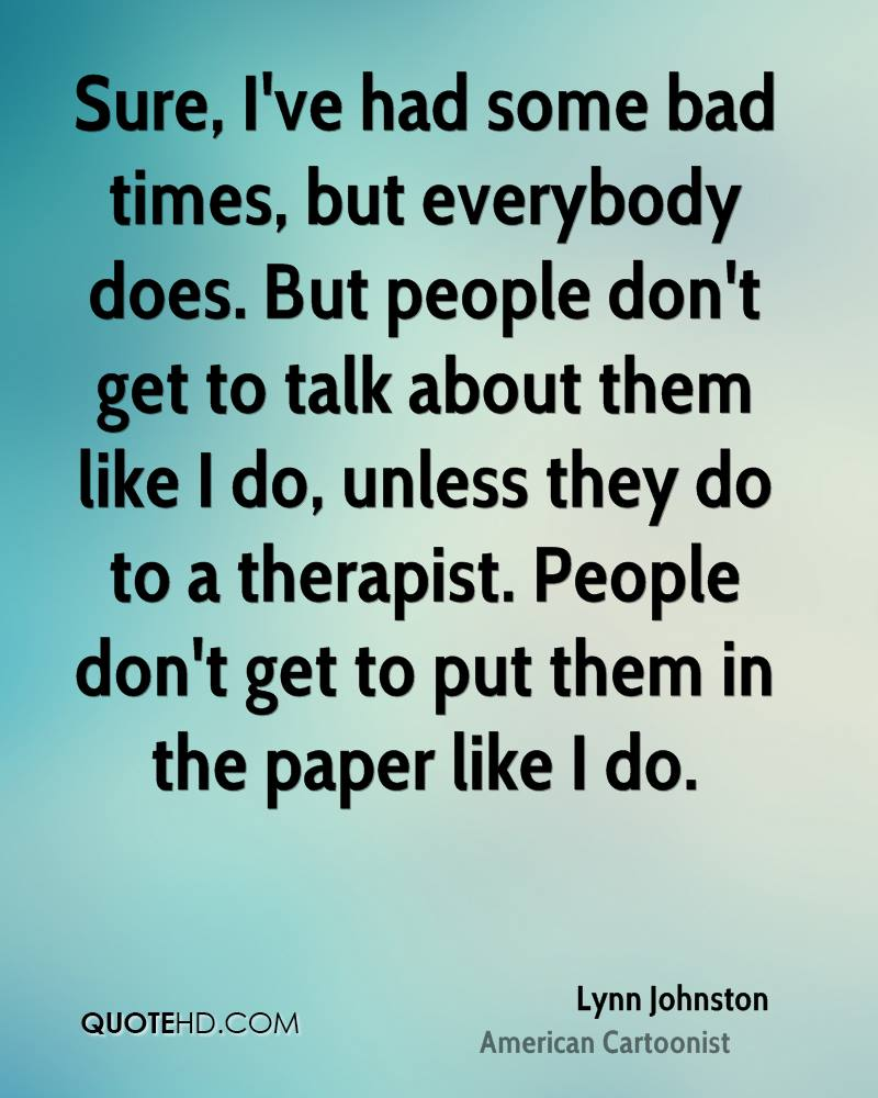 Sure, I've had some bad times, but everybody does. But people don't get to talk about them like I do, unless they do to a therapist. People don't get to put them in the paper like I do.