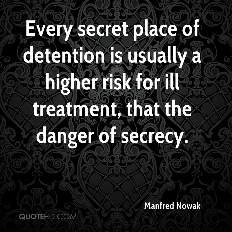 Every secret place of detention is usually a higher risk for ill treatment, that the danger of secrecy.