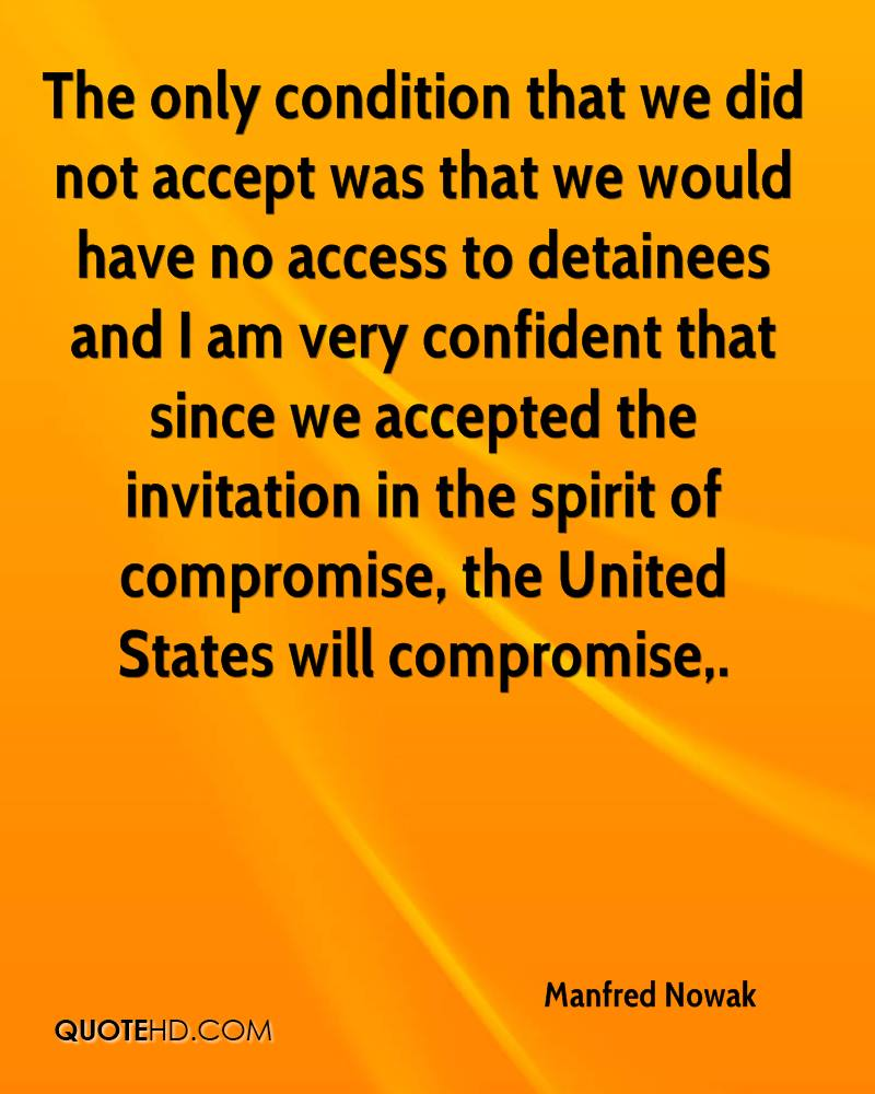 The only condition that we did not accept was that we would have no access to detainees and I am very confident that since we accepted the invitation in the spirit of compromise, the United States will compromise.