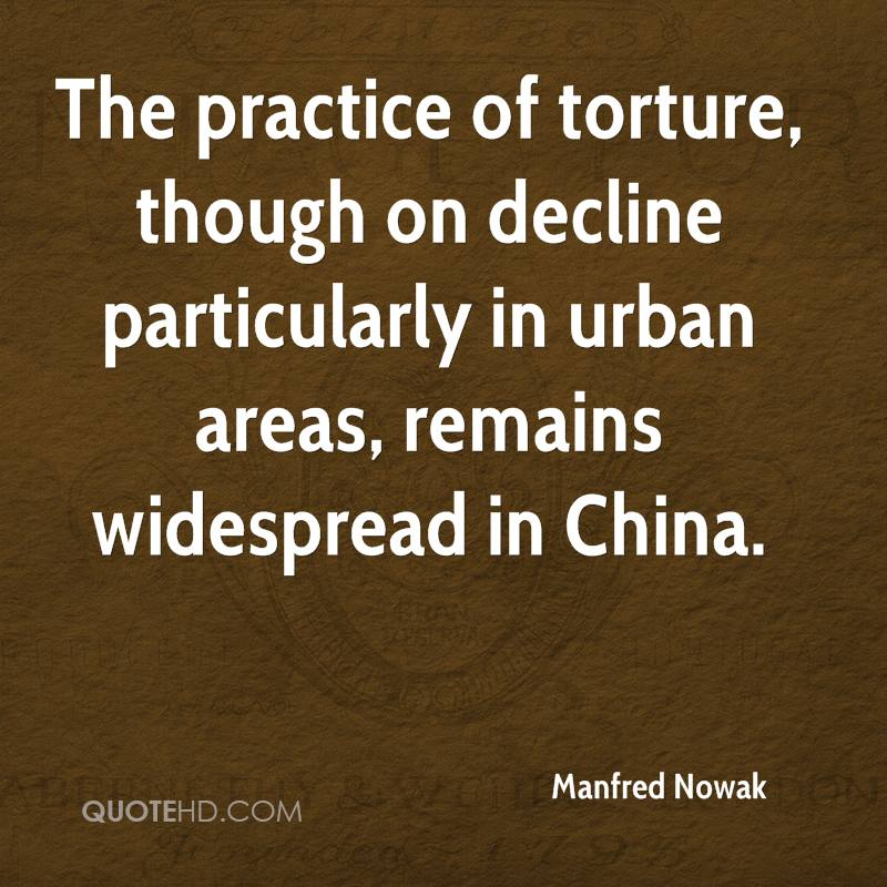 The practice of torture, though on decline particularly in urban areas, remains widespread in China.
