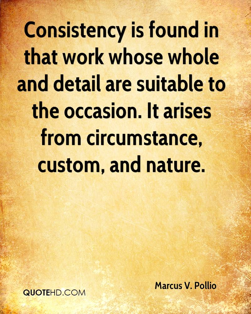 Consistency is found in that work whose whole and detail are suitable to the occasion. It arises from circumstance, custom, and nature.