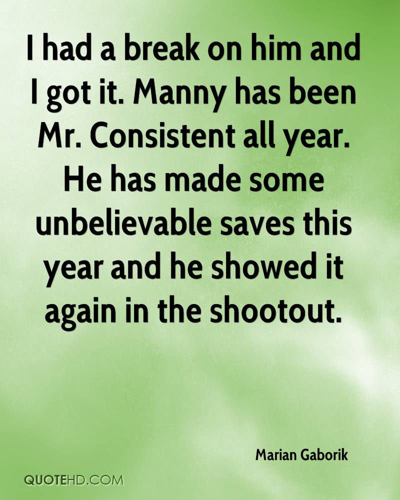 I had a break on him and I got it. Manny has been Mr. Consistent all year. He has made some unbelievable saves this year and he showed it again in the shootout.