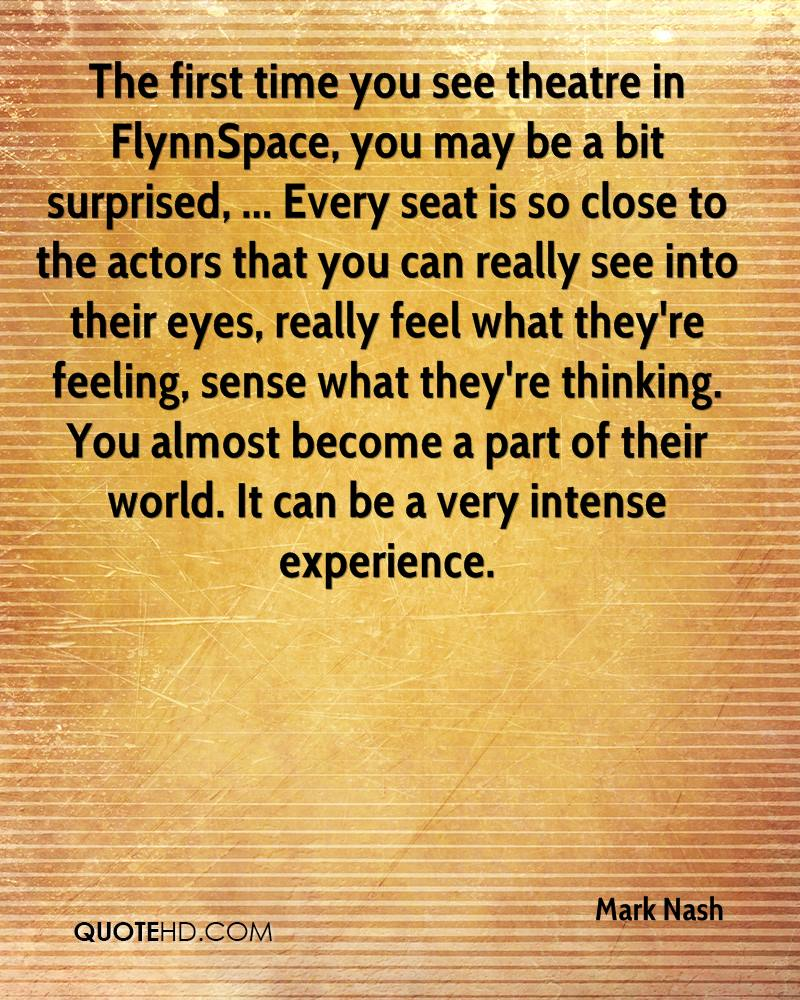 The first time you see theatre in FlynnSpace, you may be a bit surprised, ... Every seat is so close to the actors that you can really see into their eyes, really feel what they're feeling, sense what they're thinking. You almost become a part of their world. It can be a very intense experience.
