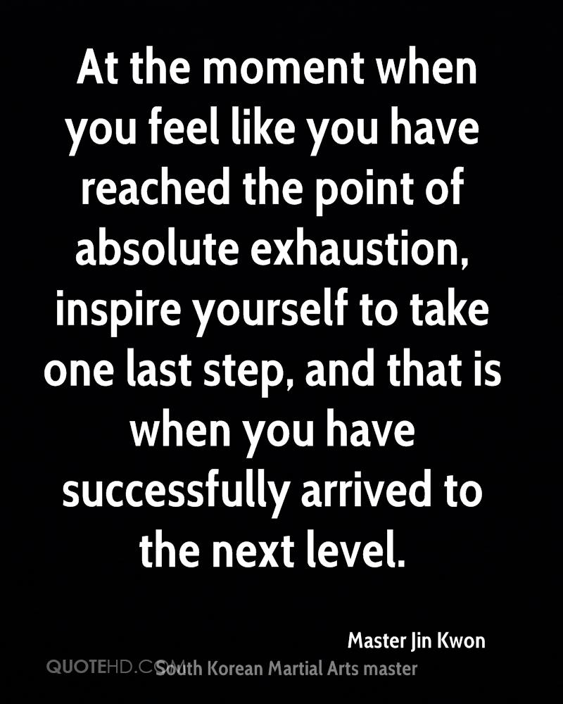 At the moment when you feel like you have reached the point of absolute exhaustion, inspire yourself to take one last step, and that is when you have successfully arrived to the next level.