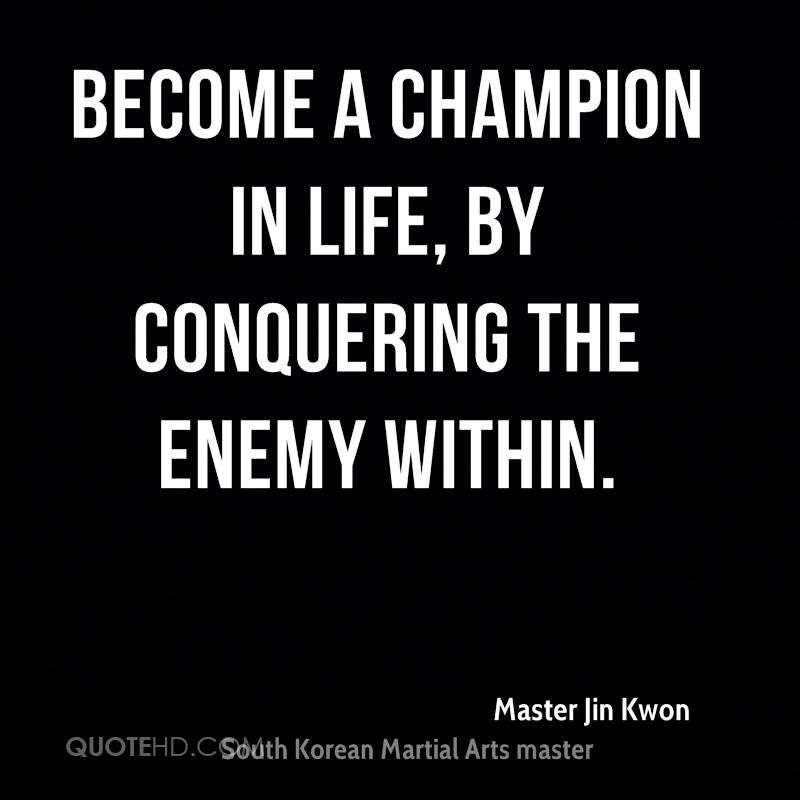Become a champion in life, By conquering the enemy within.
