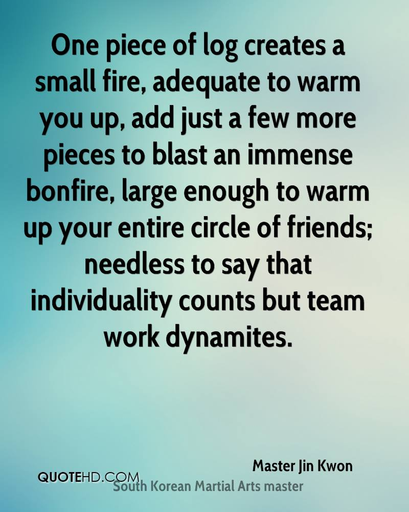 One piece of log creates a small fire, adequate to warm you up, add just a few more pieces to blast an immense bonfire, large enough to warm up your entire circle of friends; needless to say that individuality counts but team work dynamites.