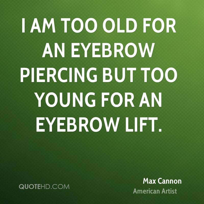 I am too old for an eyebrow piercing but too young for an eyebrow lift.