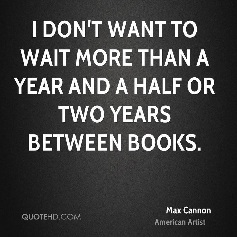 I don't want to wait more than a year and a half or two years between books.
