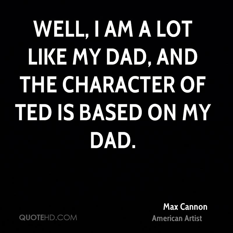 Well, I am a lot like my dad, and the character of Ted is based on my dad.