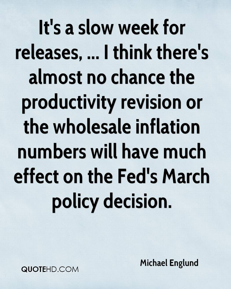 It's a slow week for releases, ... I think there's almost no chance the productivity revision or the wholesale inflation numbers will have much effect on the Fed's March policy decision.