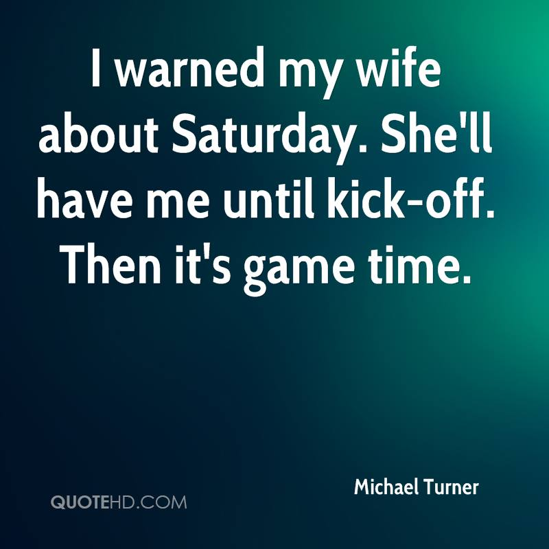 I warned my wife about Saturday. She'll have me until kick-off. Then it's game time.