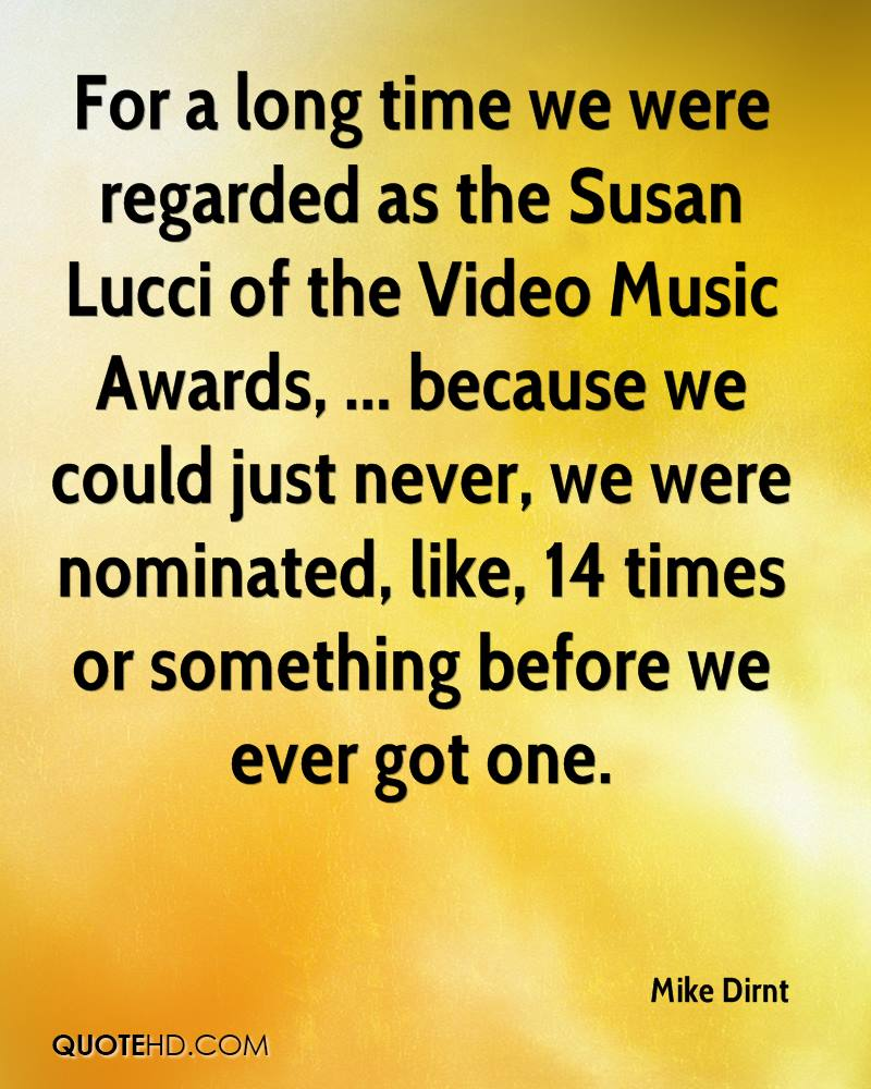 For a long time we were regarded as the Susan Lucci of the Video Music Awards, ... because we could just never, we were nominated, like, 14 times or something before we ever got one.
