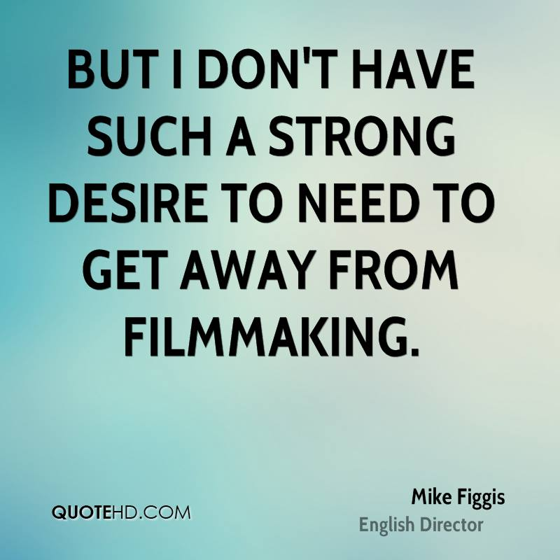 But I don't have such a strong desire to need to get away from filmmaking.