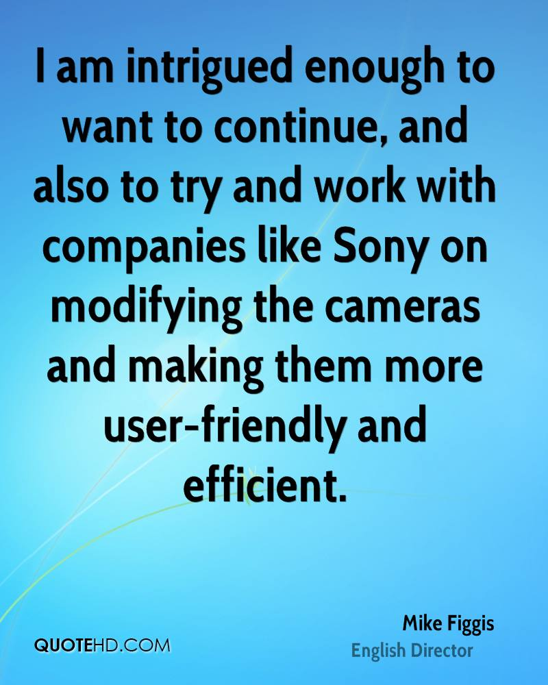 I am intrigued enough to want to continue, and also to try and work with companies like Sony on modifying the cameras and making them more user-friendly and efficient.