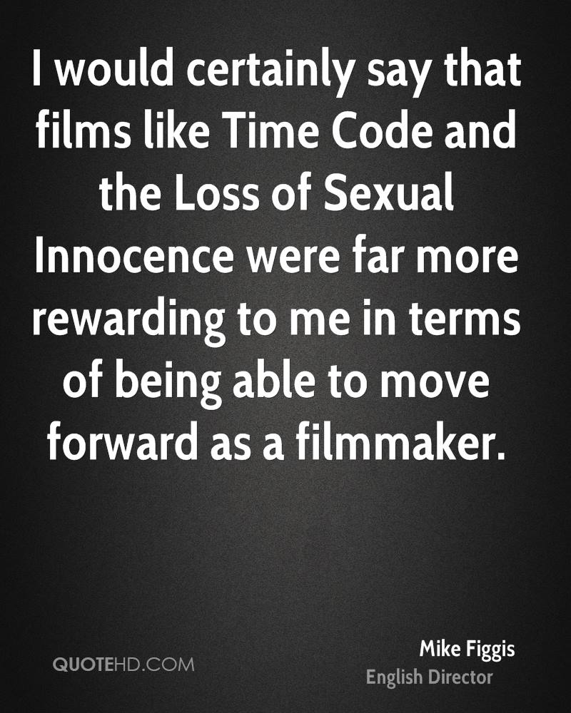 I would certainly say that films like Time Code and the Loss of Sexual Innocence were far more rewarding to me in terms of being able to move forward as a filmmaker.