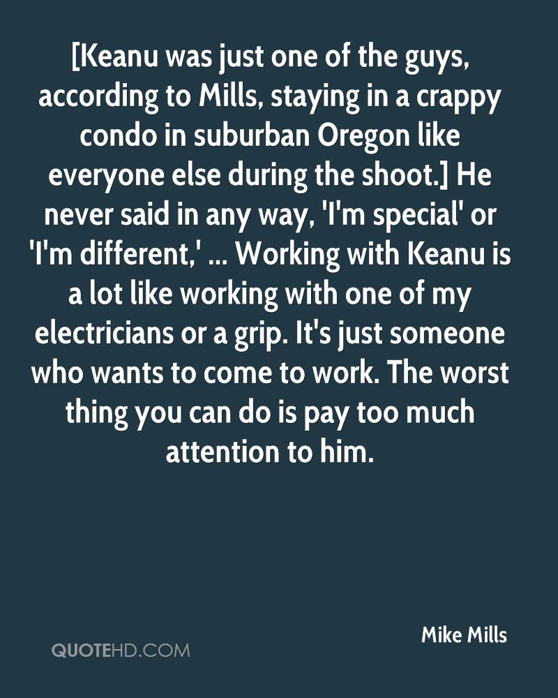 [Keanu was just one of the guys, according to Mills, staying in a crappy condo in suburban Oregon like everyone else during the shoot.] He never said in any way, 'I'm special' or 'I'm different,' ... Working with Keanu is a lot like working with one of my electricians or a grip. It's just someone who wants to come to work. The worst thing you can do is pay too much attention to him.