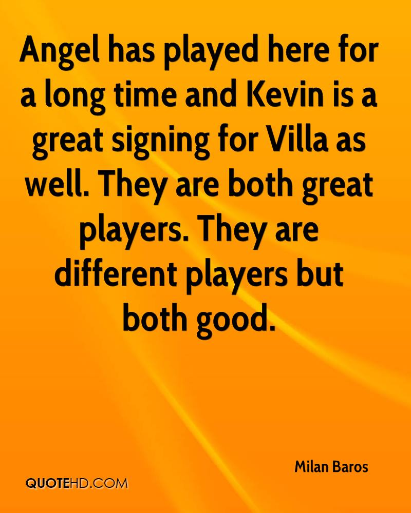 Angel has played here for a long time and Kevin is a great signing for Villa as well. They are both great players. They are different players but both good.