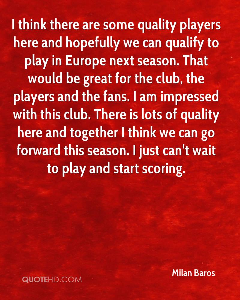 I think there are some quality players here and hopefully we can qualify to play in Europe next season. That would be great for the club, the players and the fans. I am impressed with this club. There is lots of quality here and together I think we can go forward this season. I just can't wait to play and start scoring.