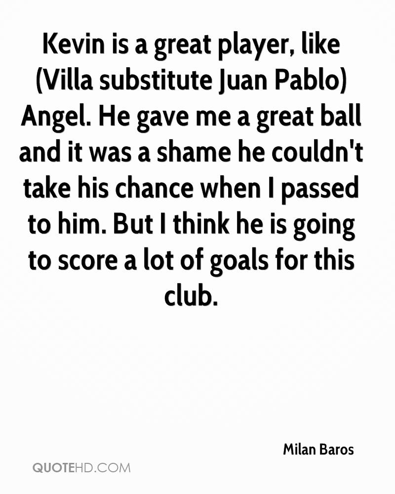 Kevin is a great player, like (Villa substitute Juan Pablo) Angel. He gave me a great ball and it was a shame he couldn't take his chance when I passed to him. But I think he is going to score a lot of goals for this club.