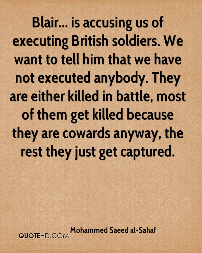 Blair... is accusing us of executing British soldiers. We want to tell him that we have not executed anybody. They are either killed in battle, most of them get killed because they are cowards anyway, the rest they just get captured.