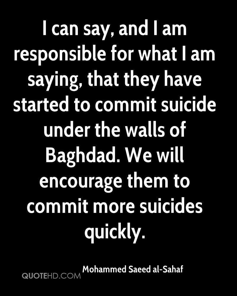 I can say, and I am responsible for what I am saying, that they have started to commit suicide under the walls of Baghdad. We will encourage them to commit more suicides quickly.