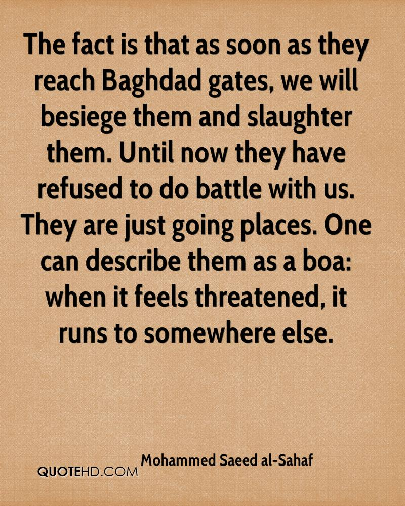 The fact is that as soon as they reach Baghdad gates, we will besiege them and slaughter them. Until now they have refused to do battle with us. They are just going places. One can describe them as a boa: when it feels threatened, it runs to somewhere else.