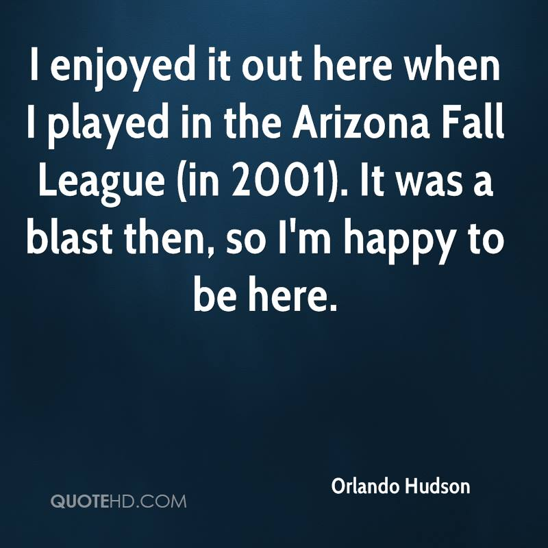 I enjoyed it out here when I played in the Arizona Fall League (in 2001). It was a blast then, so I'm happy to be here.