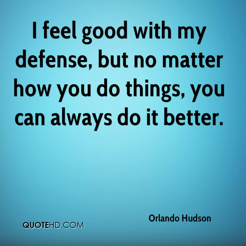 I feel good with my defense, but no matter how you do things, you can always do it better.
