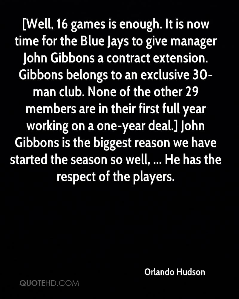 [Well, 16 games is enough. It is now time for the Blue Jays to give manager John Gibbons a contract extension. Gibbons belongs to an exclusive 30-man club. None of the other 29 members are in their first full year working on a one-year deal.] John Gibbons is the biggest reason we have started the season so well, ... He has the respect of the players.