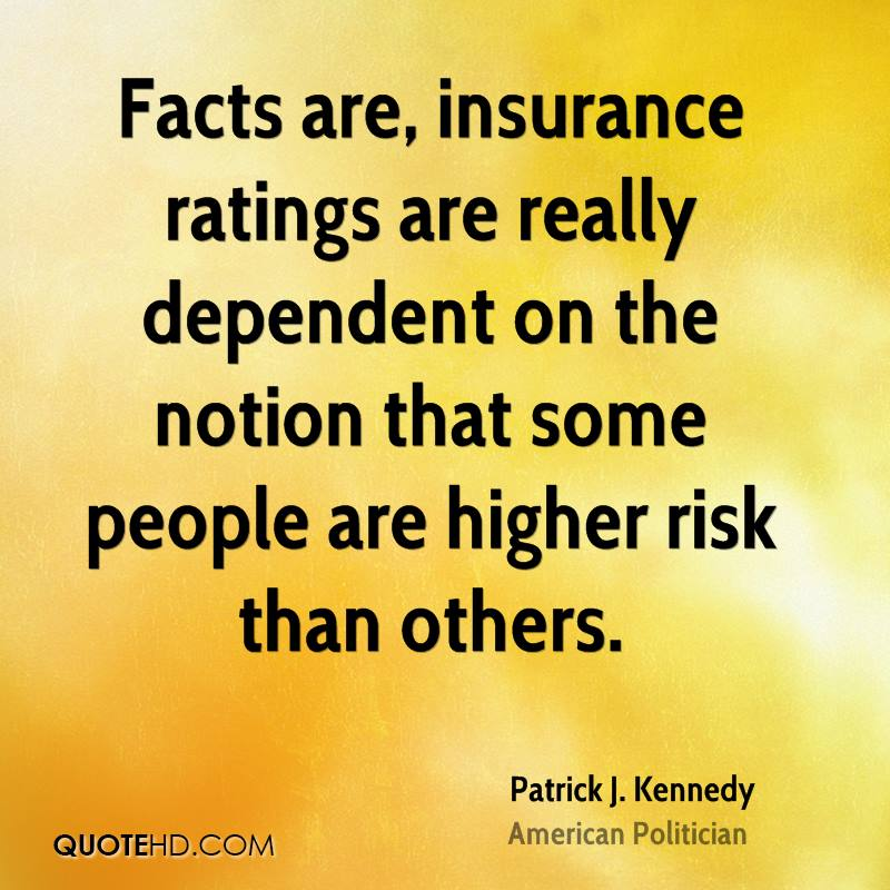 Facts are, insurance ratings are really dependent on the notion that some people are higher risk than others.