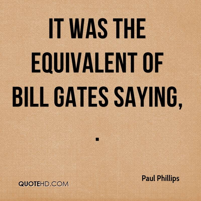 It was the equivalent of Bill Gates saying, .