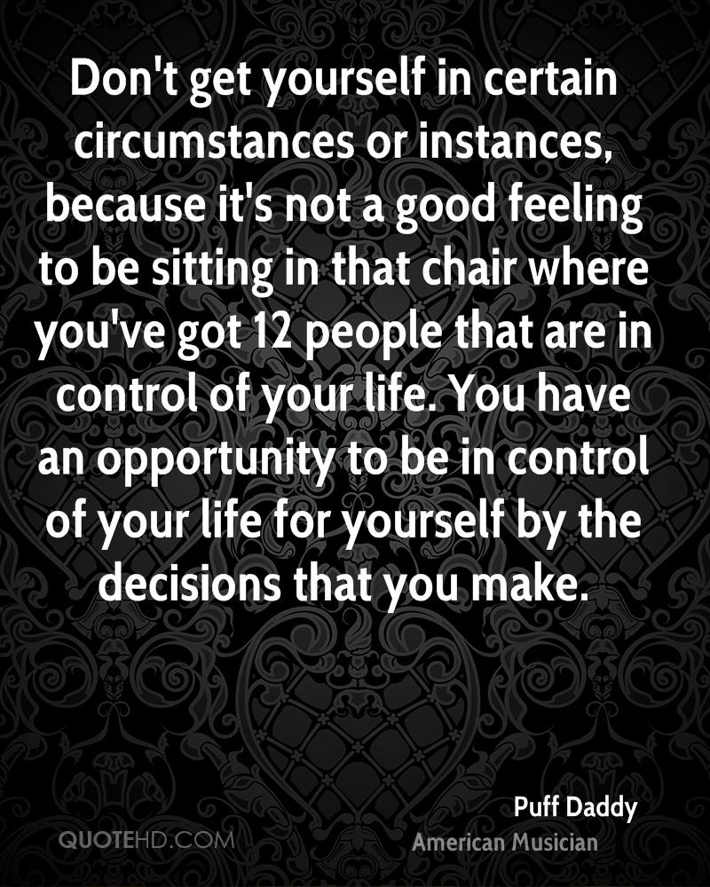 Don't get yourself in certain circumstances or instances, because it's not a good feeling to be sitting in that chair where you've got 12 people that are in control of your life. You have an opportunity to be in control of your life for yourself by the decisions that you make.
