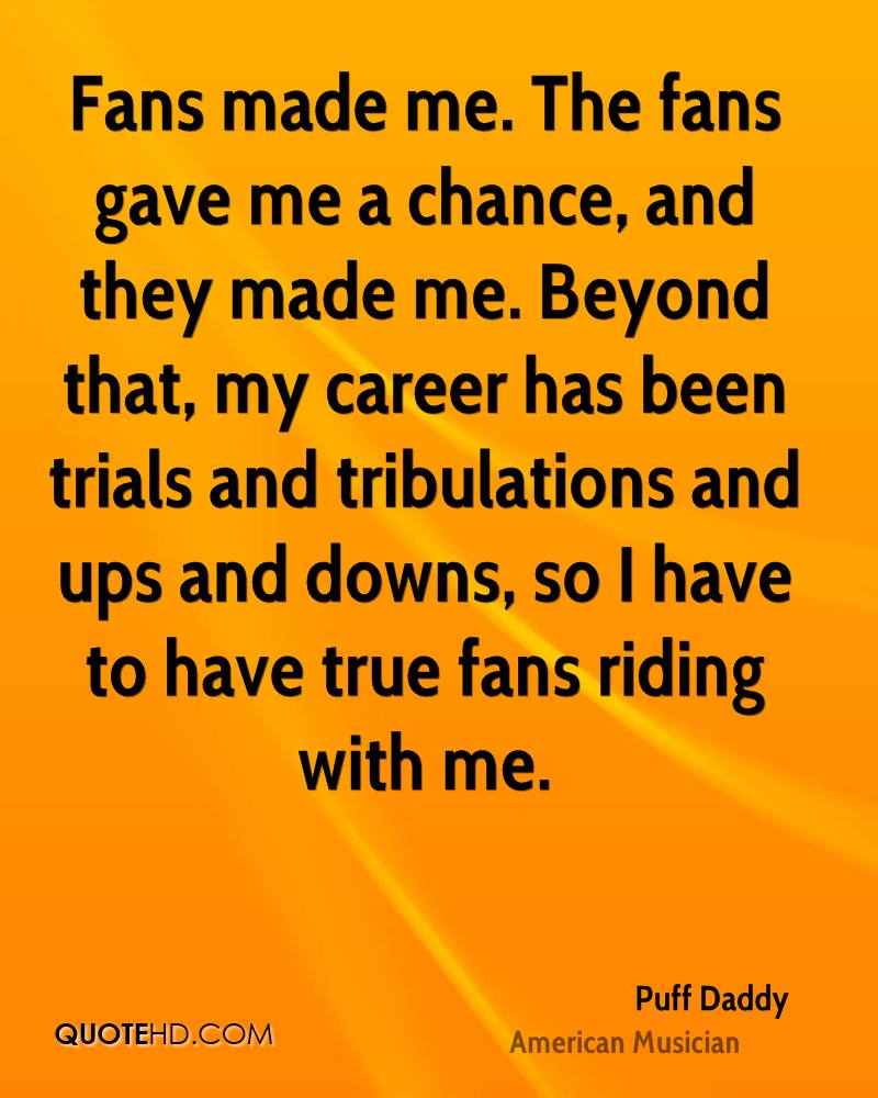 Fans made me. The fans gave me a chance, and they made me. Beyond that, my career has been trials and tribulations and ups and downs, so I have to have true fans riding with me.
