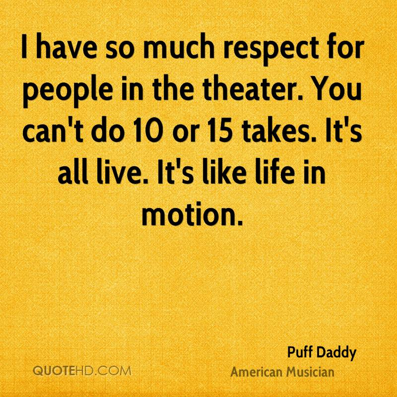 I have so much respect for people in the theater. You can't do 10 or 15 takes. It's all live. It's like life in motion.