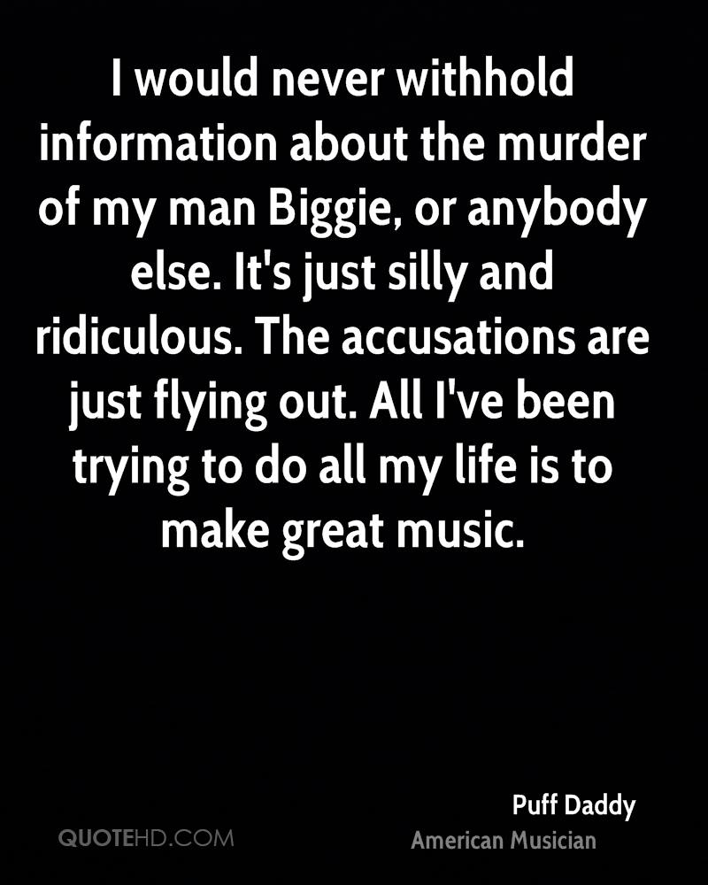 I would never withhold information about the murder of my man Biggie, or anybody else. It's just silly and ridiculous. The accusations are just flying out. All I've been trying to do all my life is to make great music.
